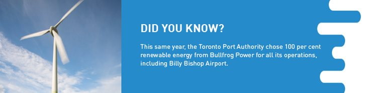 Factoid: This same year, the Toronto Port Authority chose 100 per cent renewable energy from Bullfrog Power for all its operations, including Billy Bishop Airport