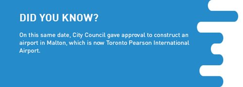 Fact Panel - Did you know? On this same date, City Council gave approval to construct an airport in Malton, which is now Toronto Pearson International Airport