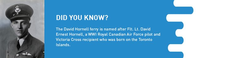Factoid: The David Hornell ferry is named after Flt. Lt. David Ernest Hornell, a WW1 Royal Canadian Air Force pilot and Victory Cross recipient who was born on the Toronto Islands